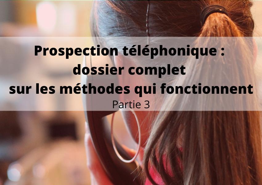 Prospection téléphonique : dossier complet sur les méthodes qui fonctionnent - partie 3